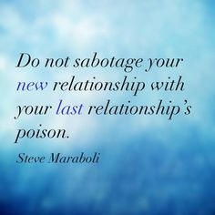 Do not sabotage your new relationship with your last relationship's poison. - Steve Maraboli #quote