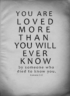 "God's Love: ""You are loved MORE than you will EVER know by someone who DIED to know YOU!"" Romans 5:8 Powerful quote!!"