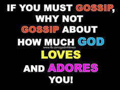 If you must Gossip, talk about how much God loves you