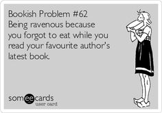 Bookish Problem #62 - Being ravenous because you forgot to eat while you read your favorite author's latest book.