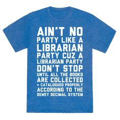 """Ain't No Party Like A Librarian Party - This librarian shirt is the perfect teacher gifts for your favorite school librarian, because there """"ain't no party like a librarian party cuz a librarian party don't stop until all the books are collected and catalogued properly according to the dewey decimal system."""" This librarian gift is perfect for fans of library jokes, book nerd gifts and book lovers."""