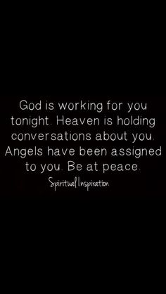 God is working wt you tonight. Heaven is holding conversation about you. Angels have been assigned to you. Be at peace.
