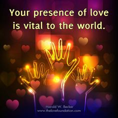 Your presence of love is vital to the world.-Harold W. Becker #UnconditionalLove