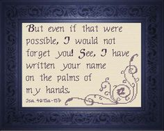Cross Stitch Bible Verse Isaiah But even if that were possible, I would not forget you! See, I have written your name on the palms of my hands. Cross Stitch Designs, Cross Stitch Patterns, Scripture Quotes, Scriptures, Jesus On The Cross, Favorite Bible Verses, Meaningful Gifts, Word Of God, Custom Framing