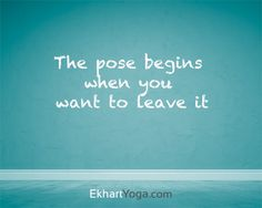 """The pose begins when you want to leave it.""   ~ Ekhart Yoga~ So stay a little longer, breathe fully and enjoy.  yogapad.com.au"