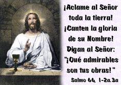 """¡Aclame al Señor toda la tierra! ¡Canten la gloria de su Nombre! Digan al Señor: """"¡Qué admirables son tus obras!"""". (Salmo 66, 1-2a.3a)"""