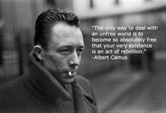 """The only way to deal with an unfree world is to become so absolutely free that your very existence is an act of rebellion.""  -Albert Camus"