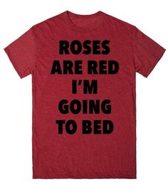 Roses Are Red. I'm Going to Bed. | T-Shirt | Front http://skreened.com/slacker_101/roses-are-red-i-m-going-to-bed