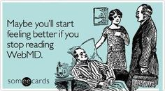 maybe you'll start feeling better if you stop reading webmd | maybe you'll start feeling better if you stop reading WebMD