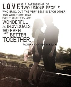"""""""Love is a partnership of two unique people who bring out the very best in each other and who know that even though they are wonderful as individuals, they are even better together."""" ~ Barbara Cage"""