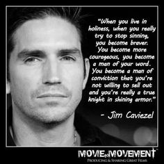 """""""When you live in holiness when you really try to stop sinning you become braver. You become more courageous, you become a man of your word. You become a man of conviction that you're not willing to sell out and you're really a true knight in shining armor"""" - Jim Caviezel"""