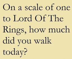 On a scale of one to Lord of the Rings, how much did you walk today? B-)