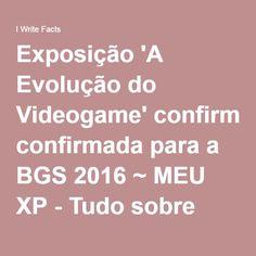 Exposição 'A Evolução do Videogame' confirmada para a BGS 2016 ~ MEU XP - Tudo sobre Games, Tecnologia, Animes, Filmes e Séries