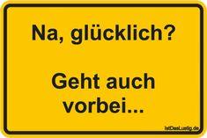 Na, glücklich?  Geht auch vorbei... ... gefunden auf https://www.istdaslustig.de/spruch/1729 #lustig #sprüche #fun #spass