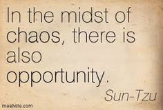 In the midst of chaos, there is also opportunity. ~ Sun-Tzu