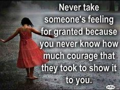 Never take someone's feeling for granted because you never know how much courage that they took to show it to you.