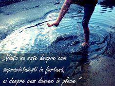 """""""Viața nu este despre cum supravietuiești în furtuna, ci despre cum dansezi in ploaie."""""""