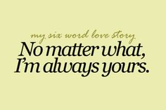 """My six word love story: No matter what, I'm always yours."""