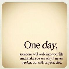One day, someone will walk into your life and make you see why it never worked out with anyone else.