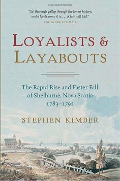 Loyalists and Layabouts: The Rapid Rise and Faster Fall of Shelburne, Nova Scotia, 1783-1792: Amazon.ca: Stephen Kimber: Books