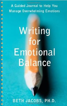 Writing for Emotional Balance: A Guided Journal to Help You Manage Overwhelming Emotions: Beth Jacobs PhD: 9781572243828: Amazon.com: Books
