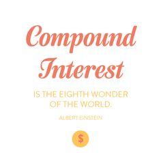 compound interest is the eighth wonder of the world -- albert einstein