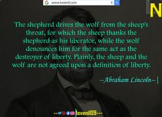 The shepherd drives the wolf from the sheep's throat, for which the sheep thanks the shepherd as his liberator, while the wolf denounces him for the same act as the destroyer of liberty. Plainly, the sheep and the wolf are not agreed upon a definition of liberty.  #abrahamlincolnfact #abrahamlincolnart #LearningQuotes #LifeLessonQuotesInEnglish #LifeChangeingMotivationalQuotes #quotes #motivationalquotes #learningquotes #lifechangeingquotes #quotesdeep #quotesaboutlove