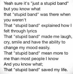 It's not just a stupid band. I know how much its helped me Band Quotes, Music Quotes, True Quotes, Emo Band Memes, Emo Bands, Music Bands, Beatles, Music Mood, My Chemical Romance