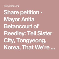 Share petition · Mayor Anita Betancourt of Reedley: Tell Sister City, Tongyeong, Korea, That We're Opposed to Torture/Consumption of Dogs/Cats · Change.org
