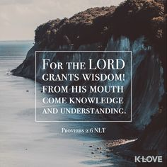 K-LOVE's Encouraging Word. For the LORD grants wisdom! From his mouth come knowledge and understanding. Proverbs 2:6 NLT