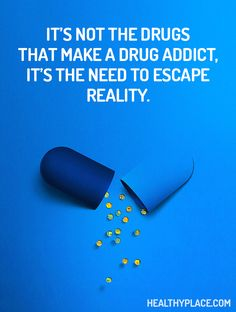 Quote on addictions: It's not the drugs that make a drug addict, it's the need to escape reality. www.HealthyPlace.com