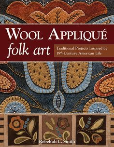 WOOL APPLIQUE FOLK ART Traditional Projects Inspired by 19th-Century American Life Book / Preorder / Rebekah L. Smith $29.95