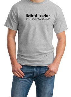 d875d62f8 Retired Teacher - Every Child Left Behind - Mens T-Shirt (Ash Gray or White)