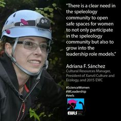 """""""There is a clear need in the speleology community to open safe spaces for women to not only participate in the speleology community but also to grow into the leadership role models.""""  Adriana F. Sánchez Cultural Resources Manager, President of Xanvil Culture and Ecology, and 2015 EWC  #ScienceWomen #WLeadership #ewls www.ewls.org"""
