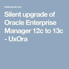 Silent upgrade of Oracle Enterprise Manager 12c to 13c - UxOra