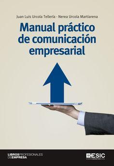 Manual práctico de comunicación empresarial / Juan Luis Urcola Tellería, Nerea Urcola Martiarena. ESIC, 2015