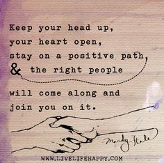 Keep your head up, your heart open, stay on a positive path, and the right people will come along and join you on it.