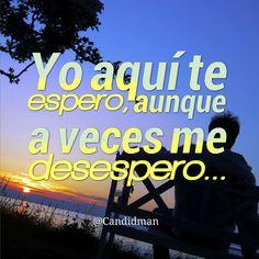 Yo aquí te #Espero, aunque a veces me desespero :P