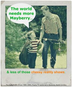 The world needs more MAYBERRY & less of those cheesy reality shows.  Right, Pa? Right, Son.  The Andy Griffith Show (1960–1968). Movie still from the family TV series set in Mayberry, North Carolina ... Some episodes are in public domain and viewable via the link. ....it's not just the show, but the Message of these shows that the under 30 set hv not been taught, and it reflects Ever So Sadly in our world today.....