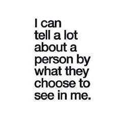 I can tell a lot about a person by what they choose to see in me.
