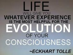 """Life will give you whatever experience is the most helpful for the evolution of your consciousness."" - Eckhart Tolle"