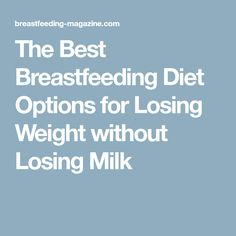The Best Breastfeeding Diet Options for Losing Weight without Losing Milk
