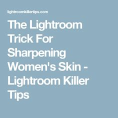 The Lightroom Trick For Sharpening Women's Skin - Lightroom Killer Tips