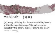 wabi sabi - a way of living that focuses on finding beauty within the imperfections of life and accepting peacefully the natural cycle of growth and decay.