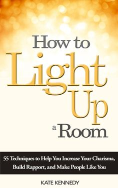 How to Light Up a Room 55 Techniques to Help You Increase Your Charisma Build Rapport and Make People Like You, by Kate Kennedy ($2.99)
