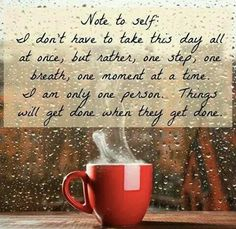 Note to self: I don't have to take this day all at once, but rather, one step, one breath, one moment at a time. I am only one person. Things will get done when they get done. - unknown. Image via Peaceful Moments for Women fb