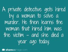 Prompt -- a private detective gets hired by a woman to solve a murder. he then learns the woman that hired him was the victim - and she died a year ago today