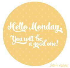 Hello Monday, you will be a good one!  repinned from Kameha Dixon via From falalalovely.blogspot.com