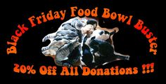 Black Friday Food Bowl Buster - 20% Off All Donations!!! www.RikkisRefuge.org/donate 20% Off Your Donation Shopping at Rikki's From NOW thru Midnight 11/28 Black Friday, we've got the best shopping idea ever. ALL donations -- no caps my friends -- ALL donations -- are topped with 20% .... YOU donate $80 and our Black Friday Donor drops in $20 .... The animals get FEED $100 of food !!!! Is this cool or what?? Spread the word .... Feed 'em all !!! www.RikkisRefuge.org/donate