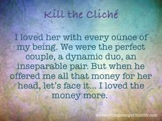 """I loved her with every ounce of my being. We were the perfect couple, a dynamic duo, an inseparable pair. But when he offered me all that money for her head, let's face it… I loved the money more. "" We all know those tired clichés. It's time to kill..."